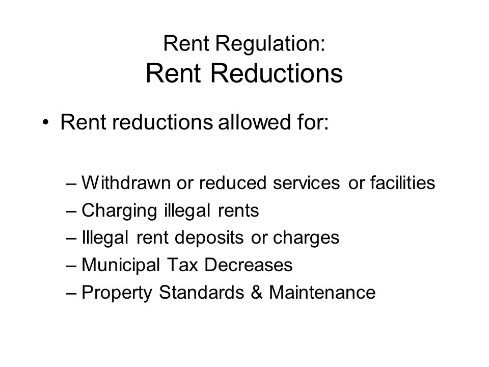 Rent Regulation: Rent Reductions Rent reductions allowed for: –Withdrawn or reduced services or facilities –Charging illegal rents –Illegal rent deposits or charges –Municipal Tax Decreases –Property Standards & Maintenance