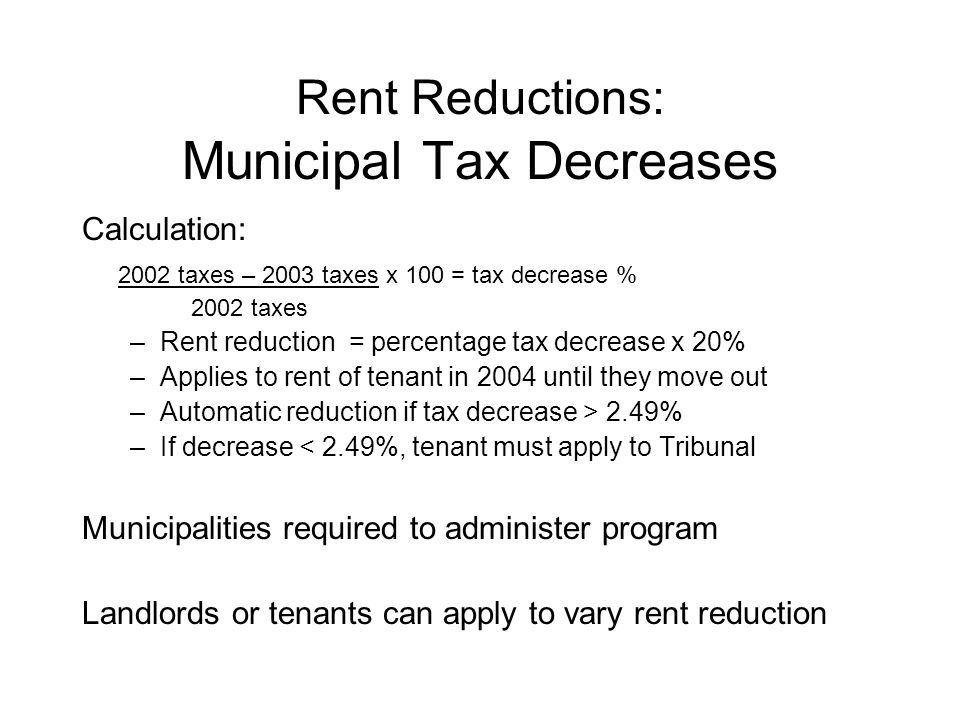 Rent Reductions: Municipal Tax Decreases Calculation: 2002 taxes – 2003 taxes x 100 = tax decrease % 2002 taxes –Rent reduction = percentage tax decrease x 20% –Applies to rent of tenant in 2004 until they move out –Automatic reduction if tax decrease > 2.49% –If decrease < 2.49%, tenant must apply to Tribunal Municipalities required to administer program Landlords or tenants can apply to vary rent reduction
