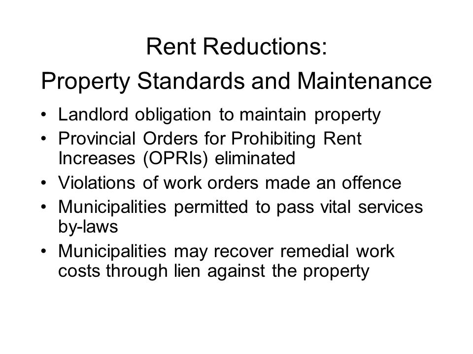 Rent Reductions: Property Standards and Maintenance Landlord obligation to maintain property Provincial Orders for Prohibiting Rent Increases (OPRIs) eliminated Violations of work orders made an offence Municipalities permitted to pass vital services by-laws Municipalities may recover remedial work costs through lien against the property