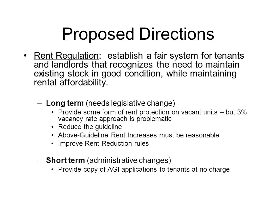 Proposed Directions Rent Regulation: establish a fair system for tenants and landlords that recognizes the need to maintain existing stock in good condition, while maintaining rental affordability.
