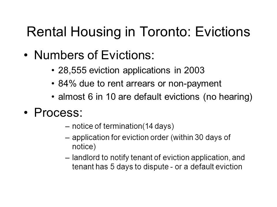 Rental Housing in Toronto: Evictions Numbers of Evictions: 28,555 eviction applications in 2003 84% due to rent arrears or non-payment almost 6 in 10 are default evictions (no hearing) Process: –notice of termination(14 days) –application for eviction order (within 30 days of notice) –landlord to notify tenant of eviction application, and tenant has 5 days to dispute - or a default eviction