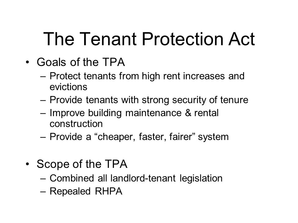 Main Features of the Tenant Protection Act Rent Regulation –Vacancy De-control –Guideline Rent Increases –Above-Guideline Rent Increases –Rent Reductions Landlord and Tenant Matters –Security of Tenure Rental Supply
