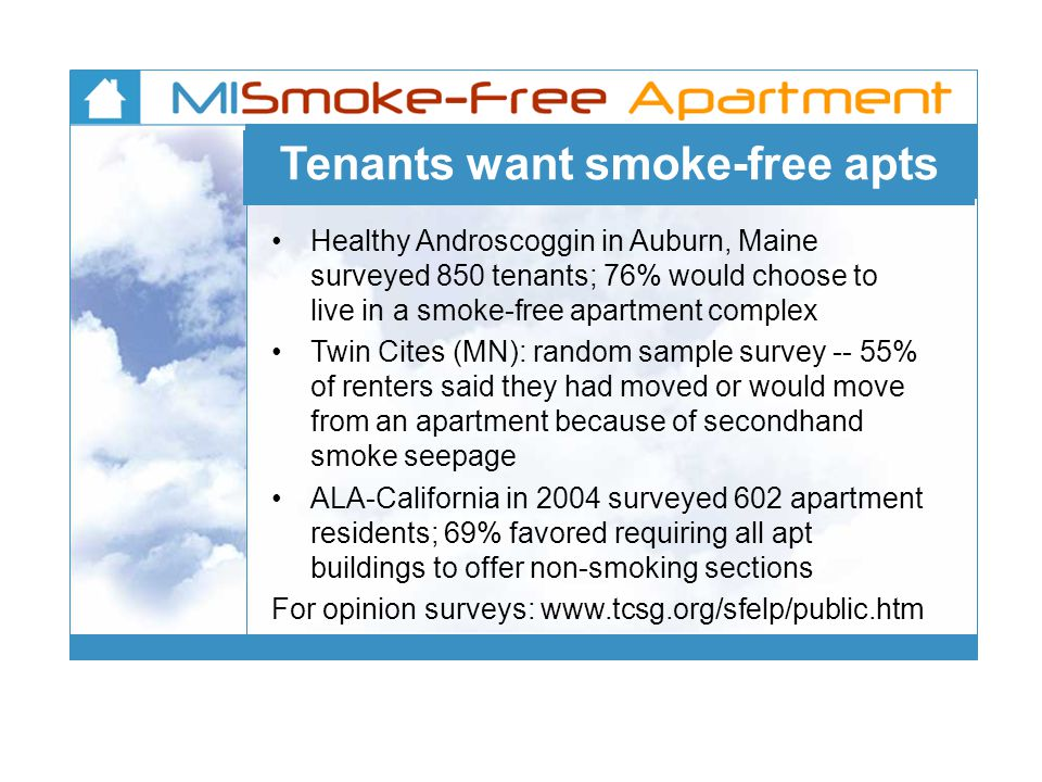 Tenants want smoke-free apts Healthy Androscoggin in Auburn, Maine surveyed 850 tenants; 76% would choose to live in a smoke-free apartment complex Twin Cites (MN): random sample survey -- 55% of renters said they had moved or would move from an apartment because of secondhand smoke seepage ALA-California in 2004 surveyed 602 apartment residents; 69% favored requiring all apt buildings to offer non-smoking sections For opinion surveys: www.tcsg.org/sfelp/public.htm