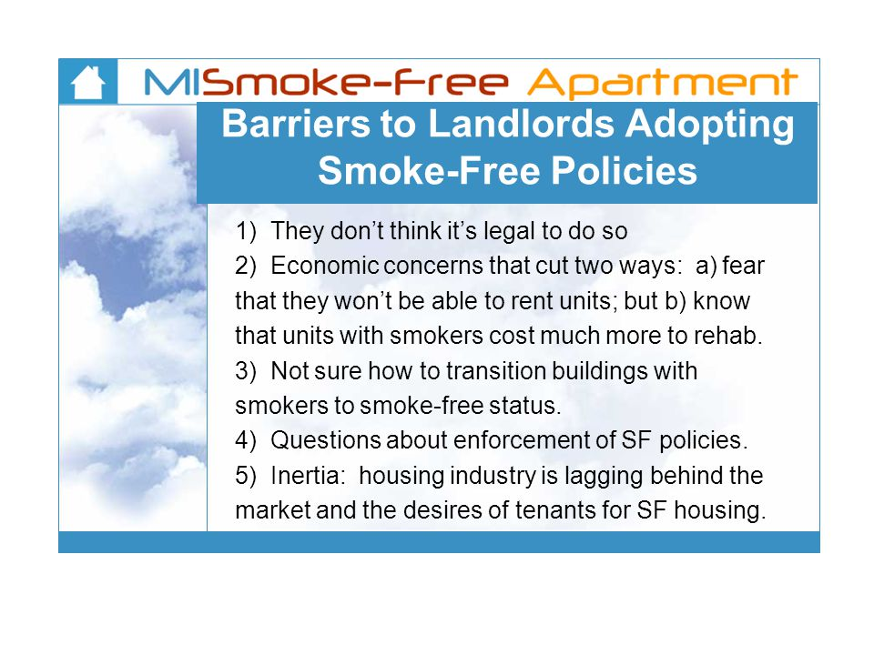 Barriers to Landlords Adopting Smoke-Free Policies 1) They don't think it's legal to do so 2) Economic concerns that cut two ways: a) fear that they won't be able to rent units; but b) know that units with smokers cost much more to rehab.