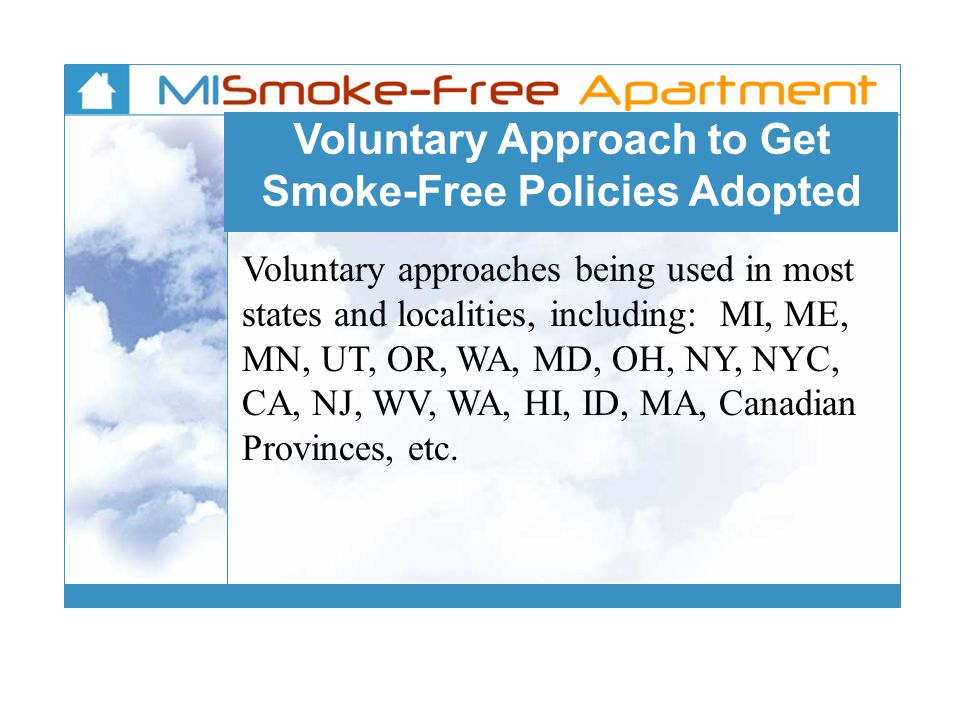 Voluntary Approach to Get Smoke-Free Policies Adopted Voluntary approaches being used in most states and localities, including: MI, ME, MN, UT, OR, WA, MD, OH, NY, NYC, CA, NJ, WV, WA, HI, ID, MA, Canadian Provinces, etc.
