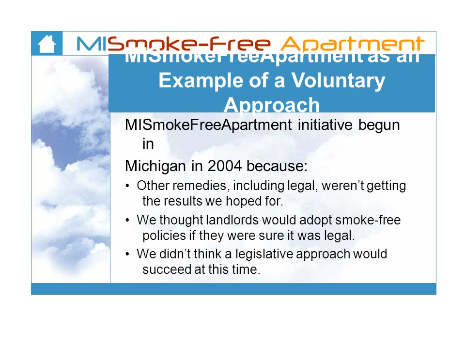 MISmokeFreeApartment as an Example of a Voluntary Approach MISmokeFreeApartment initiative begun in Michigan in 2004 because: Other remedies, including legal, weren't getting the results we hoped for.