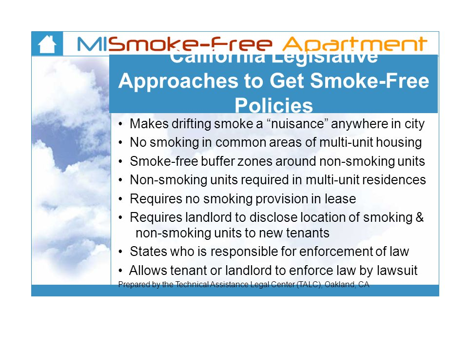 California Legislative Approaches to Get Smoke-Free Policies Makes drifting smoke a nuisance anywhere in city No smoking in common areas of multi-unit housing Smoke-free buffer zones around non-smoking units Non-smoking units required in multi-unit residences Requires no smoking provision in lease Requires landlord to disclose location of smoking & non-smoking units to new tenants States who is responsible for enforcement of law Allows tenant or landlord to enforce law by lawsuit Prepared by the Technical Assistance Legal Center (TALC), Oakland, CA