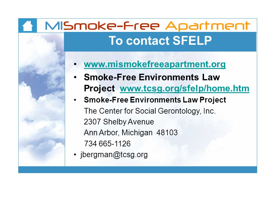 To contact SFELP www.mismokefreeapartment.org Smoke-Free Environments Law Project www.tcsg.org/sfelp/home.htmwww.tcsg.org/sfelp/home.htm Smoke-Free Environments Law Project The Center for Social Gerontology, Inc.