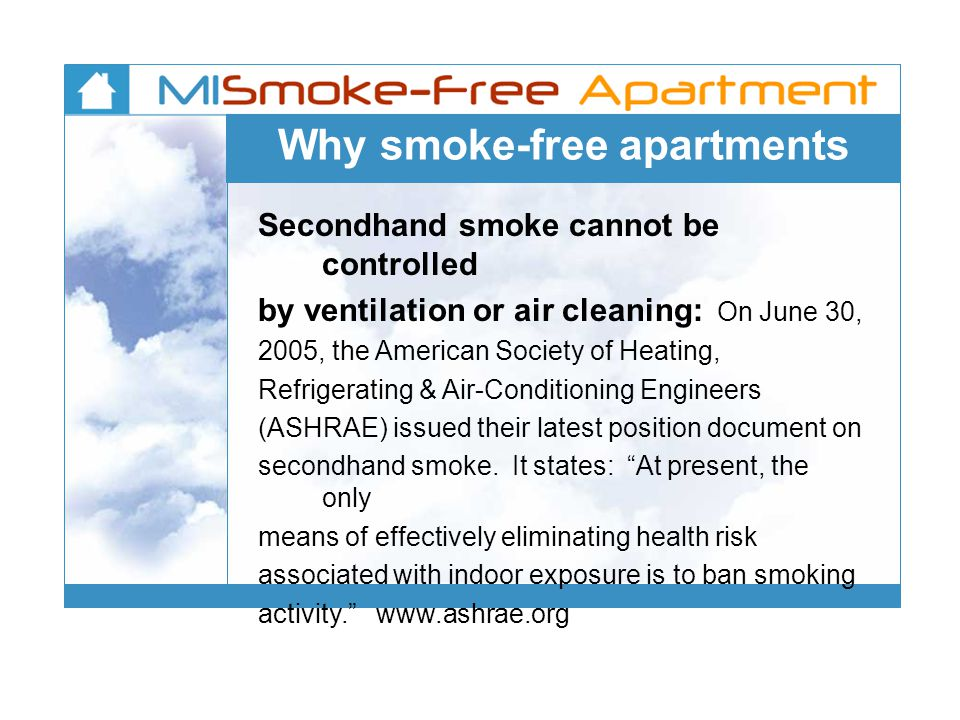 Why smoke-free apartments Secondhand smoke cannot be controlled by ventilation or air cleaning: On June 30, 2005, the American Society of Heating, Refrigerating & Air-Conditioning Engineers (ASHRAE) issued their latest position document on secondhand smoke.