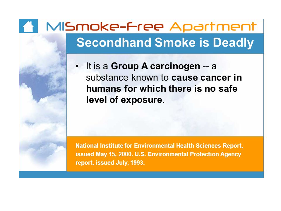 Secondhand Smoke is Deadly It is a Group A carcinogen -- a substance known to cause cancer in humans for which there is no safe level of exposure.