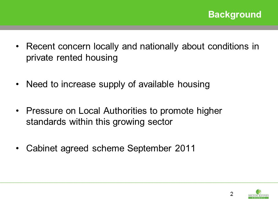 2 Background Recent concern locally and nationally about conditions in private rented housing Need to increase supply of available housing Pressure on Local Authorities to promote higher standards within this growing sector Cabinet agreed scheme September 2011