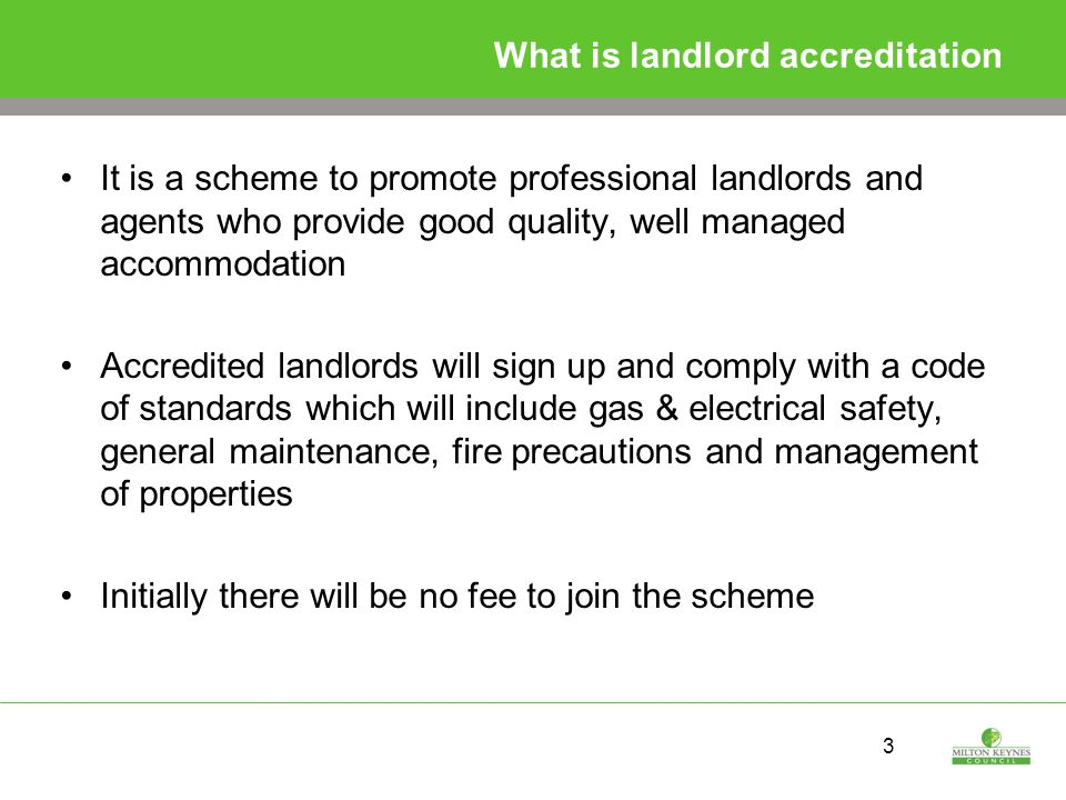 3 What is landlord accreditation It is a scheme to promote professional landlords and agents who provide good quality, well managed accommodation Accredited landlords will sign up and comply with a code of standards which will include gas & electrical safety, general maintenance, fire precautions and management of properties Initially there will be no fee to join the scheme
