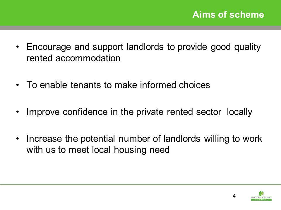 4 Aims of scheme Encourage and support landlords to provide good quality rented accommodation To enable tenants to make informed choices Improve confidence in the private rented sector locally Increase the potential number of landlords willing to work with us to meet local housing need