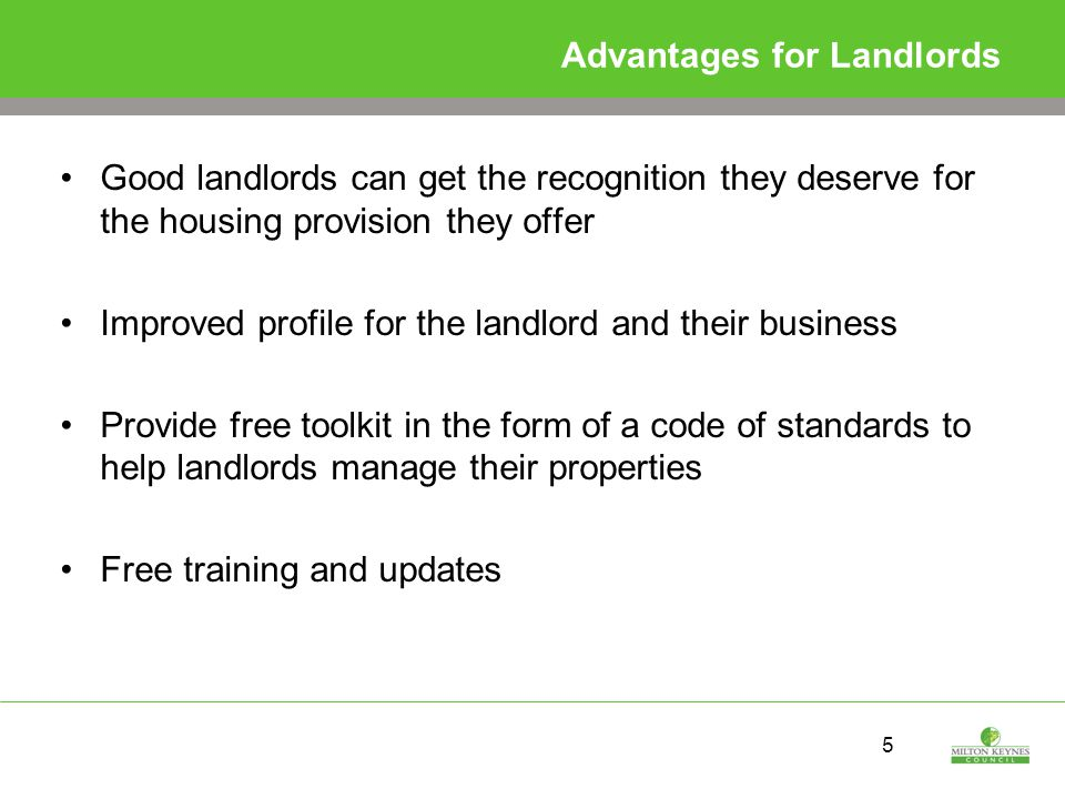 5 Advantages for Landlords Good landlords can get the recognition they deserve for the housing provision they offer Improved profile for the landlord and their business Provide free toolkit in the form of a code of standards to help landlords manage their properties Free training and updates