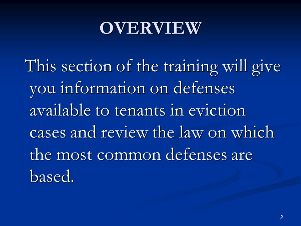 2 OVERVIEW This section of the training will give you information on defenses available to tenants in eviction cases and review the law on which the m