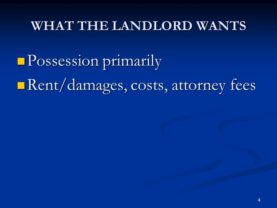 4 WHAT THE LANDLORD WANTS Possession primarily Possession primarily Rent/damages, costs, attorney fees Rent/damages, costs, attorney fees