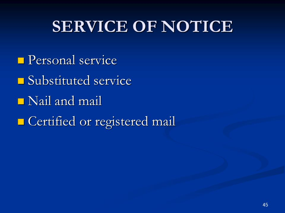 45 SERVICE OF NOTICE Personal service Personal service Substituted service Substituted service Nail and mail Nail and mail Certified or registered mai
