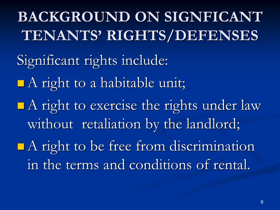 6 BACKGROUND ON SIGNFICANT TENANTS' RIGHTS/DEFENSES Significant rights include: A right to a habitable unit; A right to a habitable unit; A right to e