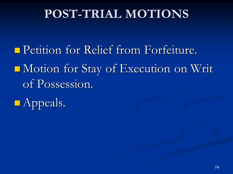 74 POST-TRIAL MOTIONS Petition for Relief from Forfeiture. Petition for Relief from Forfeiture. Motion for Stay of Execution on Writ of Possession. Mo