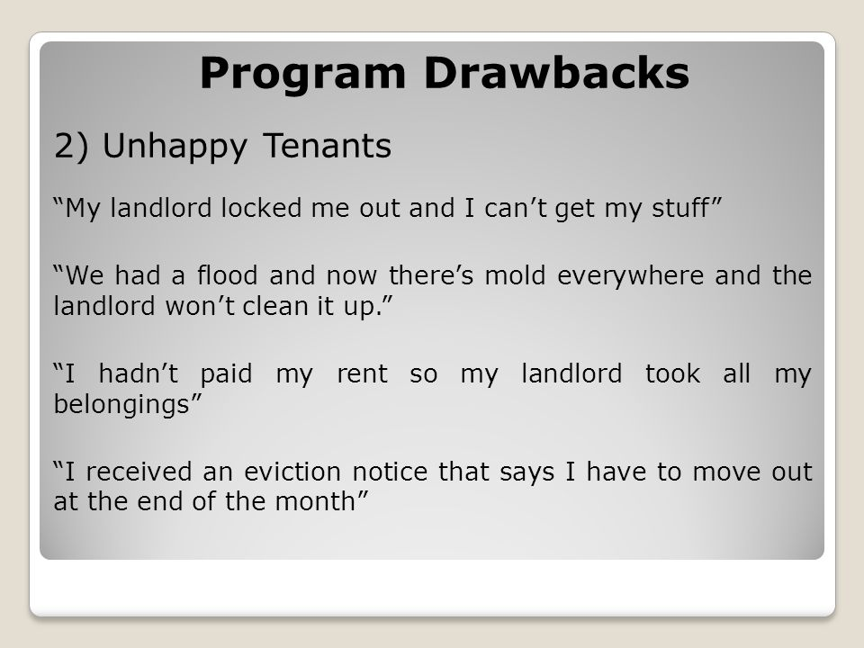 Program Drawbacks 2) Unhappy Tenants My landlord locked me out and I can't get my stuff We had a flood and now there's mold everywhere and the landlord won't clean it up. I hadn't paid my rent so my landlord took all my belongings I received an eviction notice that says I have to move out at the end of the month