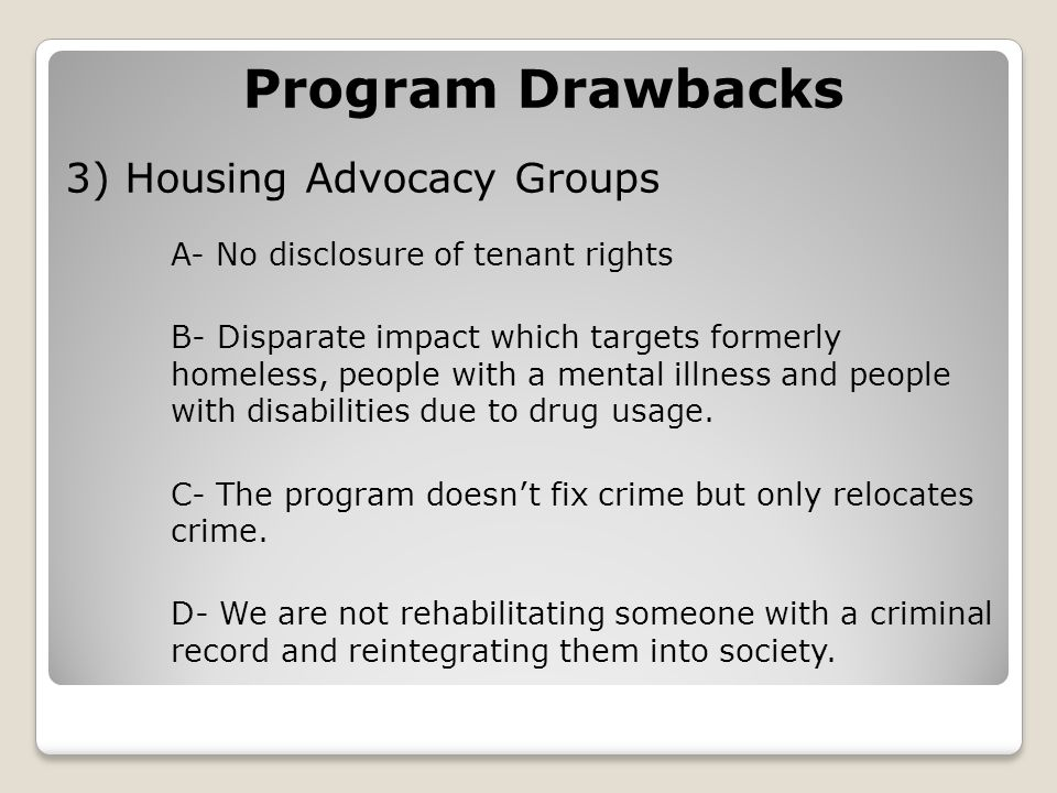 Program Drawbacks 3) Housing Advocacy Groups A- No disclosure of tenant rights B- Disparate impact which targets formerly homeless, people with a mental illness and people with disabilities due to drug usage.