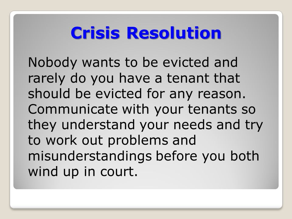 Crisis Resolution Nobody wants to be evicted and rarely do you have a tenant that should be evicted for any reason.