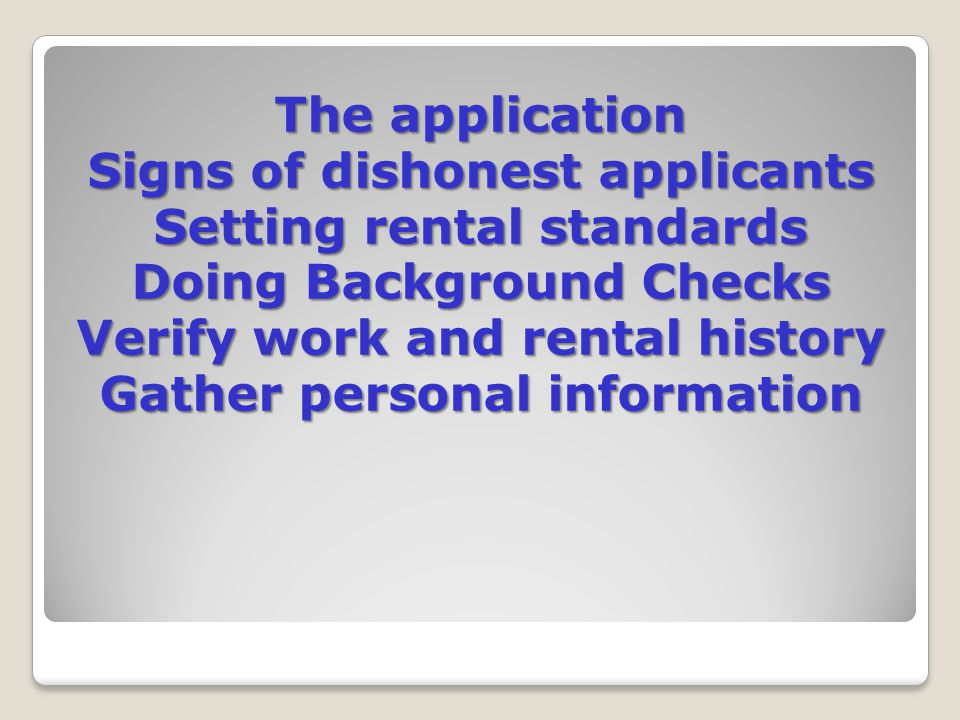 The application Signs of dishonest applicants Setting rental standards Doing Background Checks Verify work and rental history Gather personal information