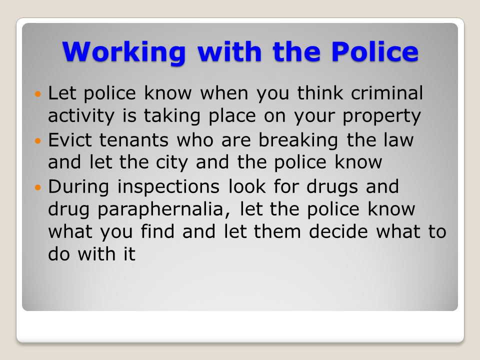 Working with the Police Let police know when you think criminal activity is taking place on your property Evict tenants who are breaking the law and let the city and the police know During inspections look for drugs and drug paraphernalia, let the police know what you find and let them decide what to do with it