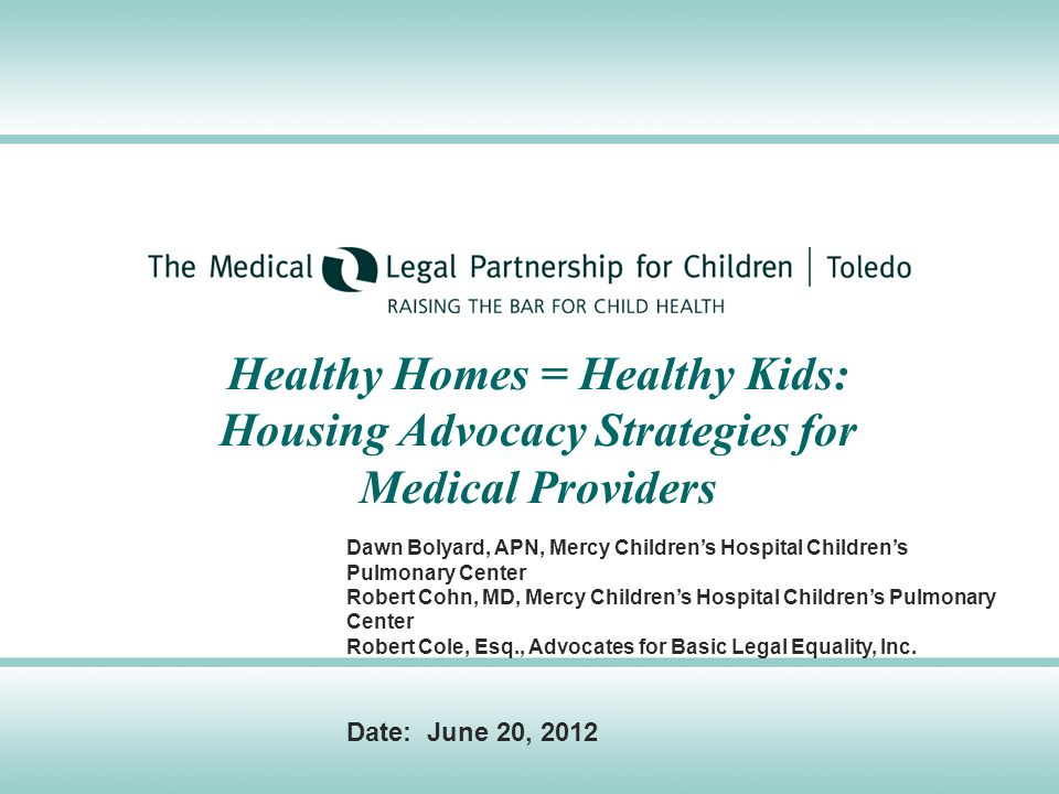 Healthy Homes = Healthy Kids: Housing Advocacy Strategies for Medical Providers Dawn Bolyard, APN, Mercy Children's Hospital Children's Pulmonary Center Robert Cohn, MD, Mercy Children's Hospital Children's Pulmonary Center Robert Cole, Esq., Advocates for Basic Legal Equality, Inc.