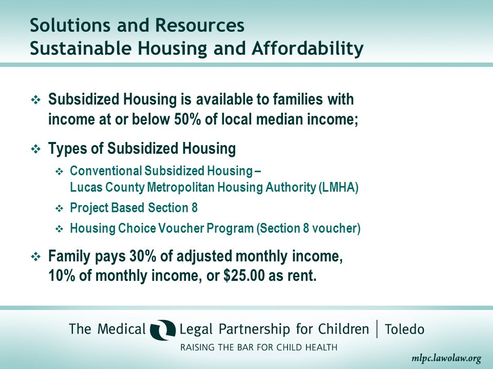  Subsidized Housing is available to families with income at or below 50% of local median income;  Types of Subsidized Housing  Conventional Subsidized Housing – Lucas County Metropolitan Housing Authority (LMHA)  Project Based Section 8  Housing Choice Voucher Program (Section 8 voucher)  Family pays 30% of adjusted monthly income, 10% of monthly income, or $25.00 as rent.