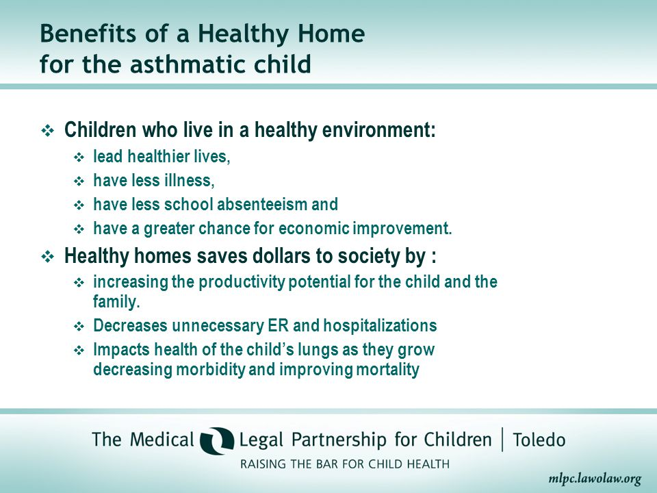 Benefits of a Healthy Home for the asthmatic child  Children who live in a healthy environment:  lead healthier lives,  have less illness,  have less school absenteeism and  have a greater chance for economic improvement.