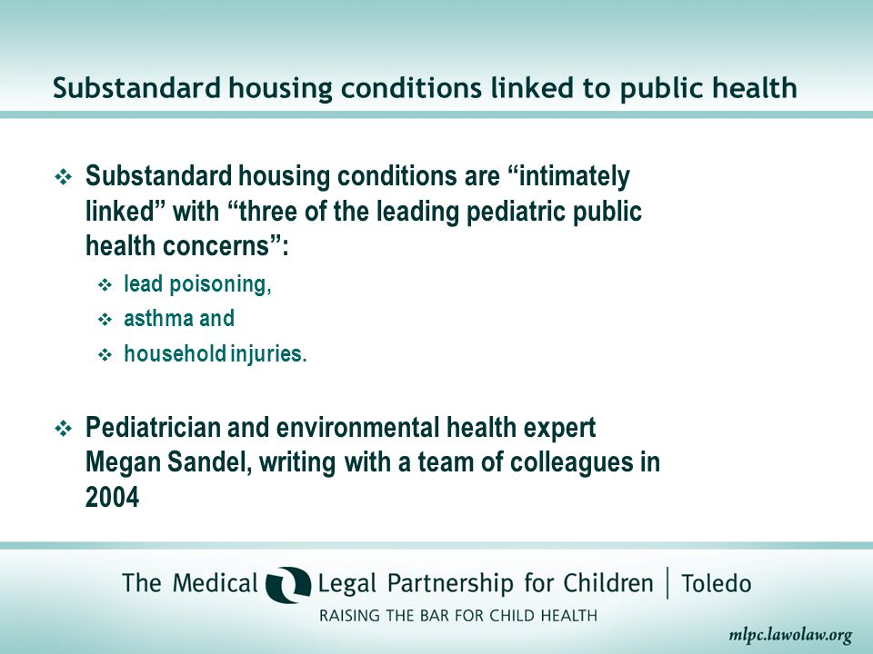 Substandard housing conditions linked to public health  Substandard housing conditions are intimately linked with three of the leading pediatric public health concerns :  lead poisoning,  asthma and  household injuries.