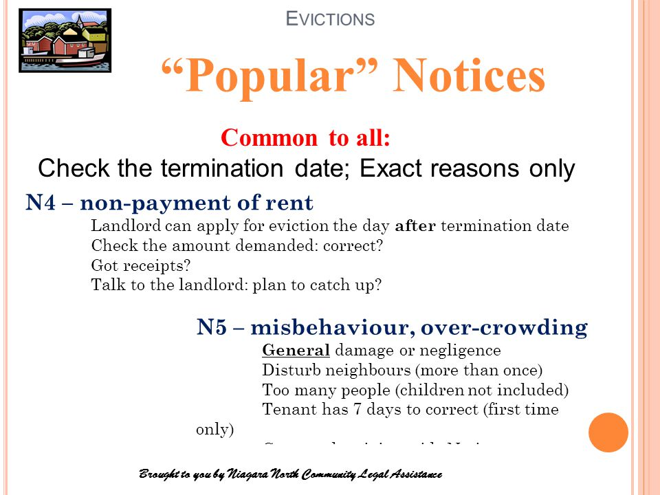 Legal reasons for eviction: o Didn't pay/late pay rent o Disturb neighbours o Illegal business (usually drug- related) o Landlord/buyer wants to live there o Total renovation/destruction needs Tenant out to complete work o Conversion to other use (condo, commercial) Brought to you by Niagara North Community Legal Assistance