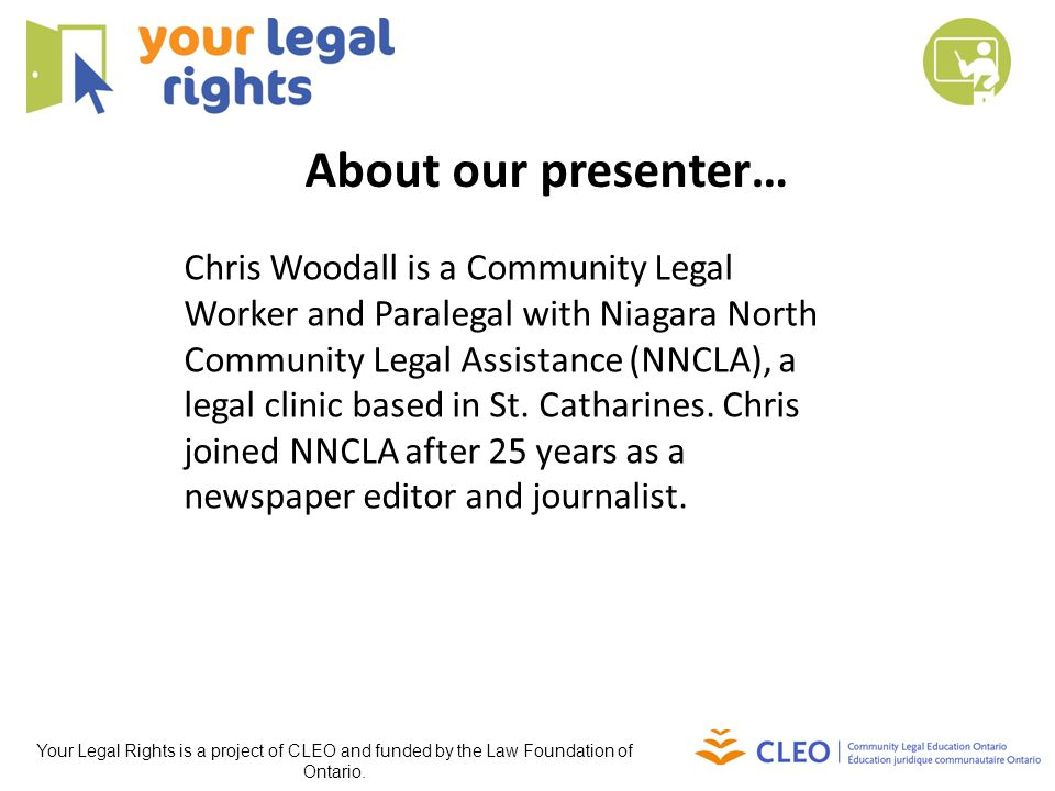 This webinar was brought to you by Your Legal Rights: A website of legal information for people in Ontario For more information visit Your Legal Rights at www.yourlegalrights.on.ca www.yourlegalrights.on.ca For more public legal information webinars visit: www.yourlegalrights.on.ca/training