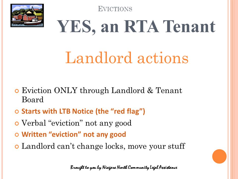 E VICTIONS Brought to you by Niagara North Community Legal Assistance YES, an RTA Tenant Eviction ONLY through Landlord & Tenant Board Starts with LTB Notice (the red flag ) Verbal eviction not any good Written eviction not any good Landlord can't change locks, move your stuff Landlord actions