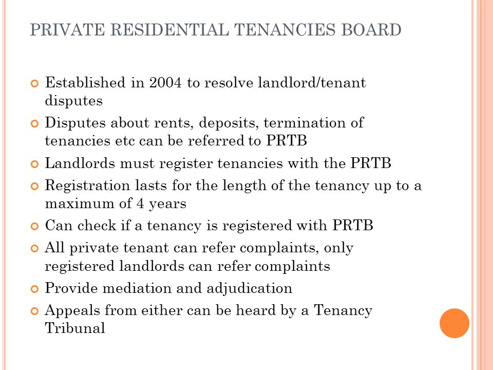 PRIVATE RESIDENTIAL TENANCIES BOARD Established in 2004 to resolve landlord/tenant disputes Disputes about rents, deposits, termination of tenancies etc can be referred to PRTB Landlords must register tenancies with the PRTB Registration lasts for the length of the tenancy up to a maximum of 4 years Can check if a tenancy is registered with PRTB All private tenant can refer complaints, only registered landlords can refer complaints Provide mediation and adjudication Appeals from either can be heard by a Tenancy Tribunal