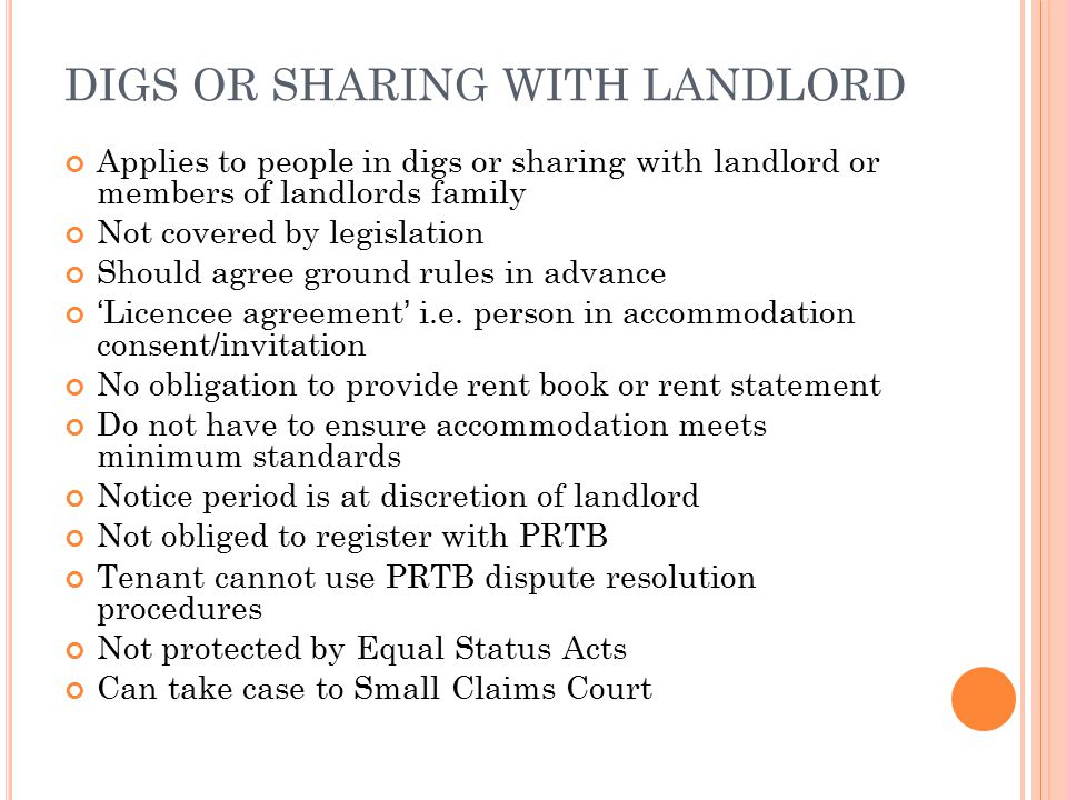 DIGS OR SHARING WITH LANDLORD Applies to people in digs or sharing with landlord or members of landlords family Not covered by legislation Should agree ground rules in advance 'Licencee agreement' i.e.