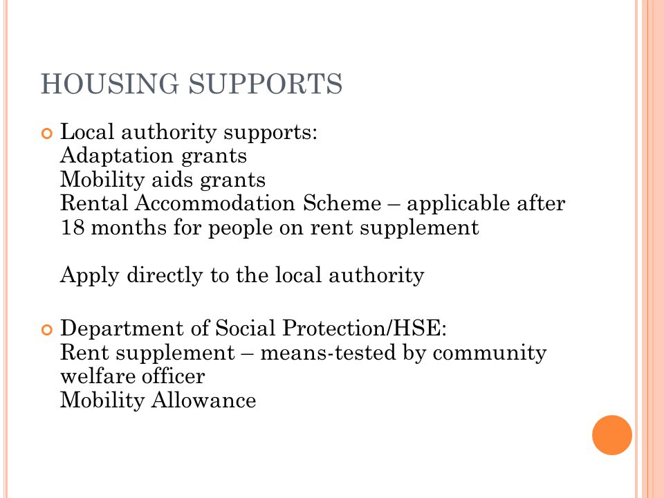 HOUSING SUPPORTS Local authority supports: Adaptation grants Mobility aids grants Rental Accommodation Scheme – applicable after 18 months for people on rent supplement Apply directly to the local authority Department of Social Protection/HSE: Rent supplement – means-tested by community welfare officer Mobility Allowance