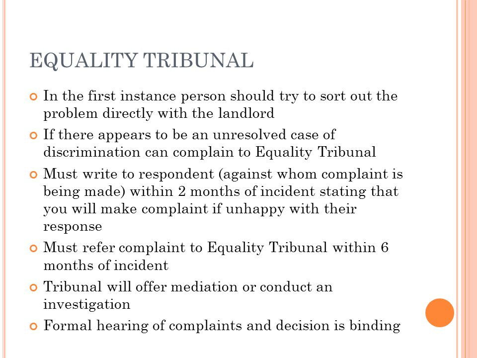 EQUALITY TRIBUNAL In the first instance person should try to sort out the problem directly with the landlord If there appears to be an unresolved case of discrimination can complain to Equality Tribunal Must write to respondent (against whom complaint is being made) within 2 months of incident stating that you will make complaint if unhappy with their response Must refer complaint to Equality Tribunal within 6 months of incident Tribunal will offer mediation or conduct an investigation Formal hearing of complaints and decision is binding