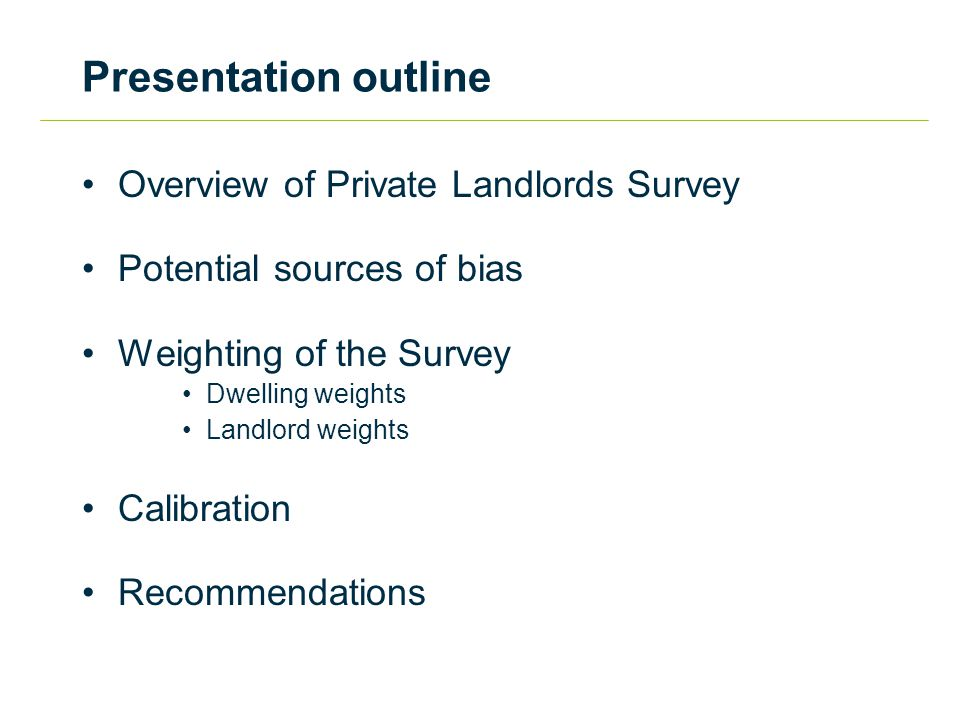 Presentation outline Overview of Private Landlords Survey Potential sources of bias Weighting of the Survey Dwelling weights Landlord weights Calibrat