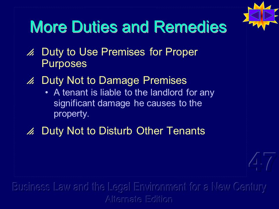 More Duties and Remedies  Duty to Use Premises for Proper Purposes  Duty Not to Damage Premises A tenant is liable to the landlord for any significant damage he causes to the property.