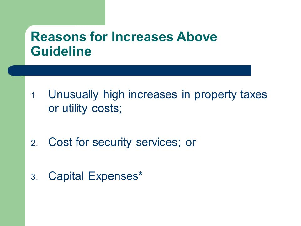 Reasons for Increases Above Guideline 1. Unusually high increases in property taxes or utility costs; 2. Cost for security services; or 3. Capital Exp