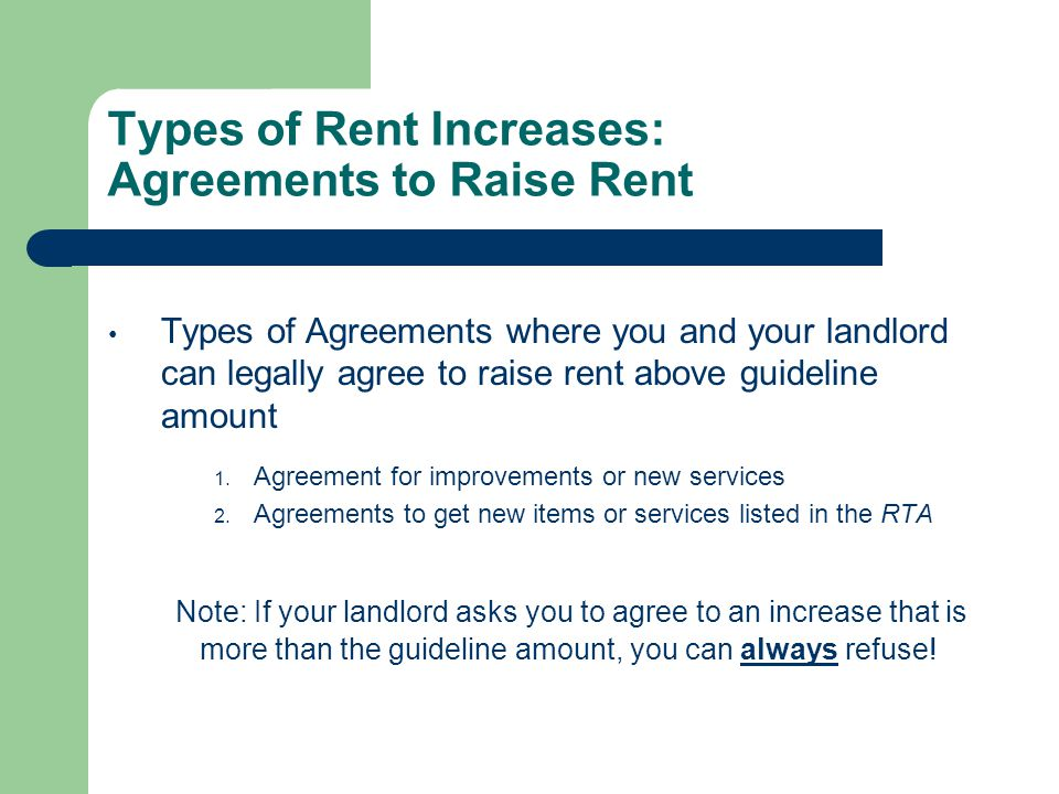 Types of Rent Increases: Agreements to Raise Rent Types of Agreements where you and your landlord can legally agree to raise rent above guideline amount 1.