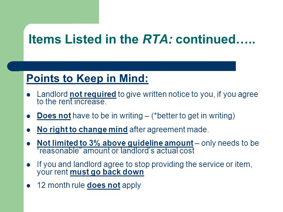 Items Listed in the RTA: continued….. Points to Keep in Mind: Landlord not required to give written notice to you, if you agree to the rent increase.