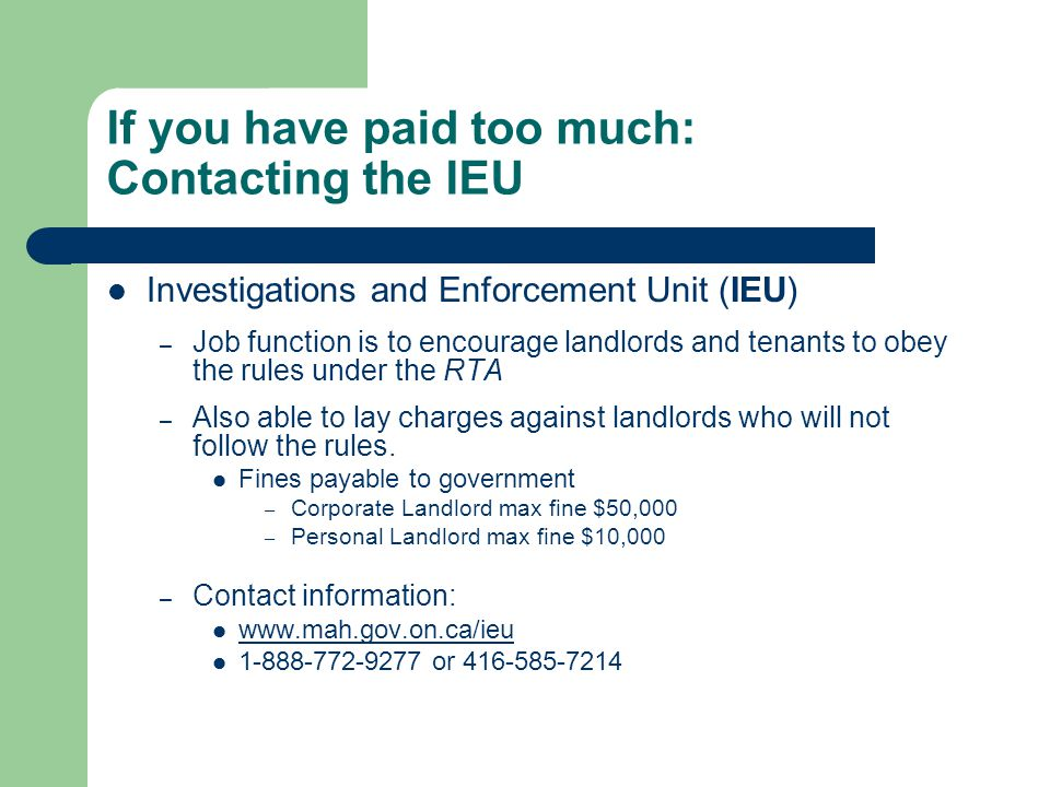 If you have paid too much: Contacting the IEU Investigations and Enforcement Unit (IEU) – Job function is to encourage landlords and tenants to obey the rules under the RTA – Also able to lay charges against landlords who will not follow the rules.