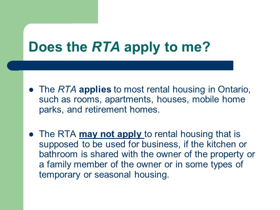 Does the RTA apply to me? The RTA applies to most rental housing in Ontario, such as rooms, apartments, houses, mobile home parks, and retirement home