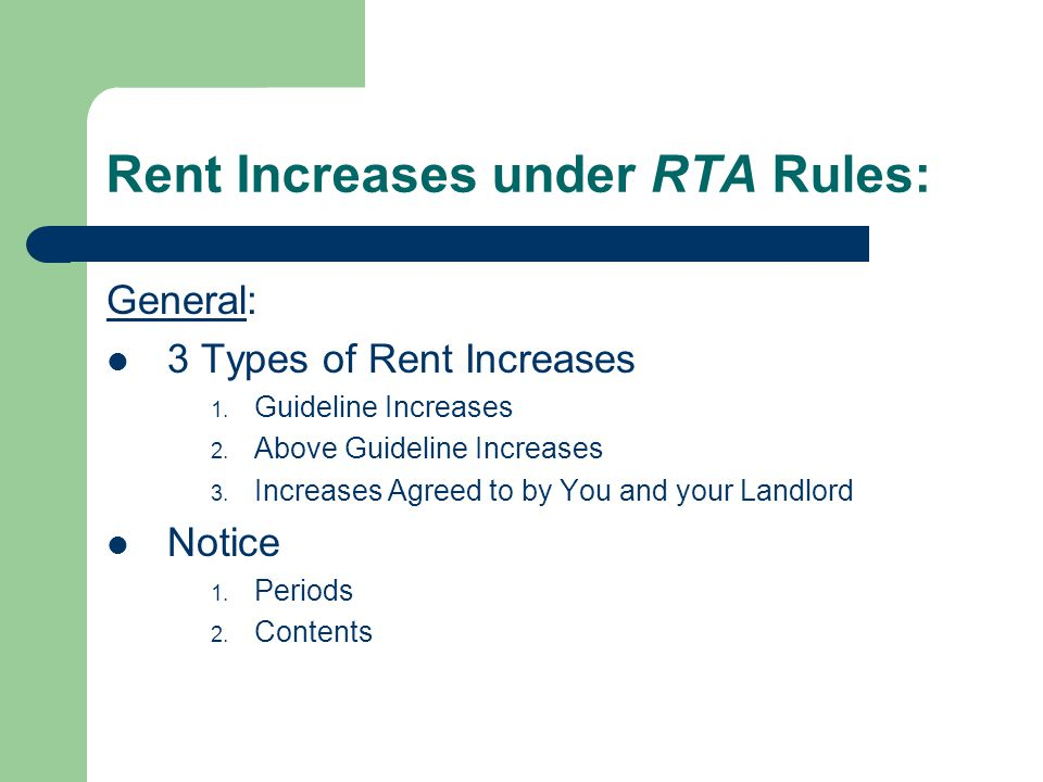 Rent Increases under RTA Rules: General: 3 Types of Rent Increases 1. Guideline Increases 2. Above Guideline Increases 3. Increases Agreed to by You a
