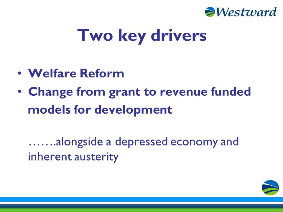 Two key drivers Welfare Reform Change from grant to revenue funded models for development …….alongside a depressed economy and inherent austerity