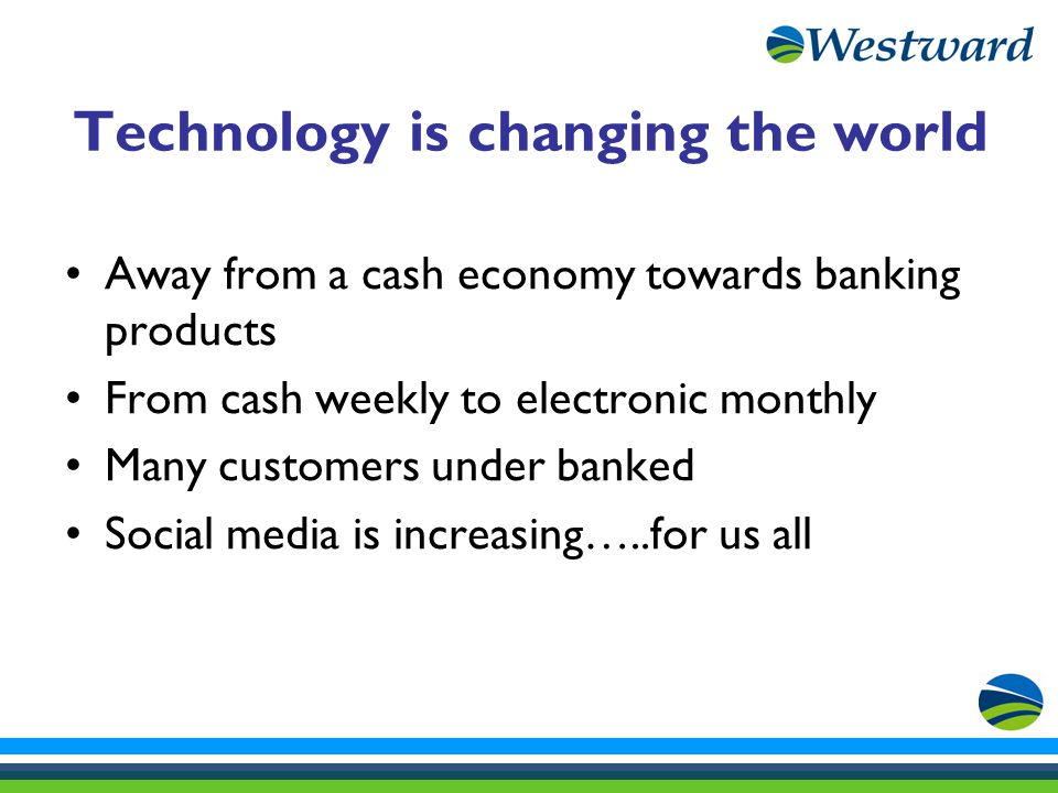 Technology is changing the world Away from a cash economy towards banking products From cash weekly to electronic monthly Many customers under banked Social media is increasing…..for us all