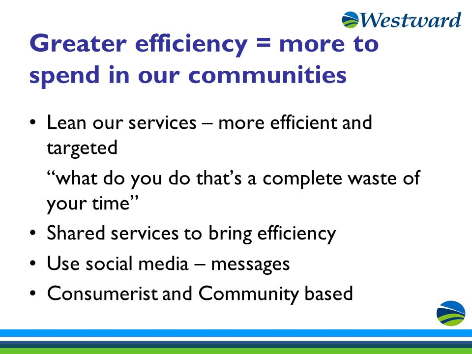 Greater efficiency = more to spend in our communities Lean our services – more efficient and targeted what do you do that's a complete waste of your time Shared services to bring efficiency Use social media – messages Consumerist and Community based